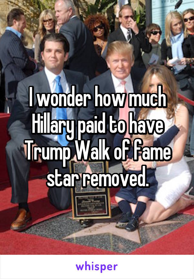I wonder how much Hillary paid to have Trump Walk of fame star removed.