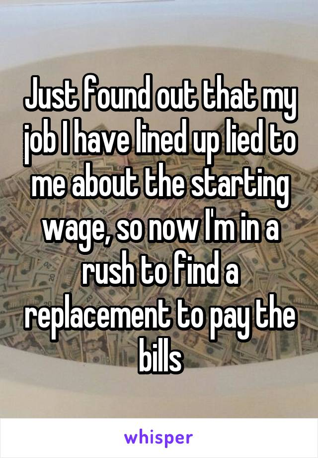 Just found out that my job I have lined up lied to me about the starting wage, so now I'm in a rush to find a replacement to pay the bills
