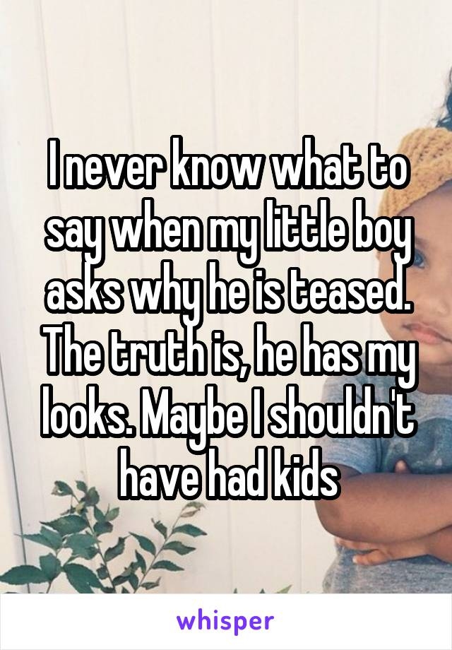 I never know what to say when my little boy asks why he is teased. The truth is, he has my looks. Maybe I shouldn't have had kids