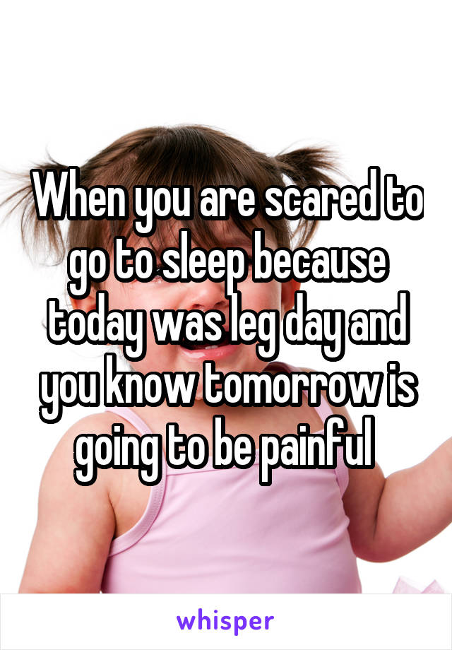 When you are scared to go to sleep because today was leg day and you know tomorrow is going to be painful