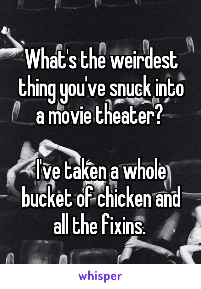What's the weirdest thing you've snuck into a movie theater?   I've taken a whole bucket of chicken and all the fixins.