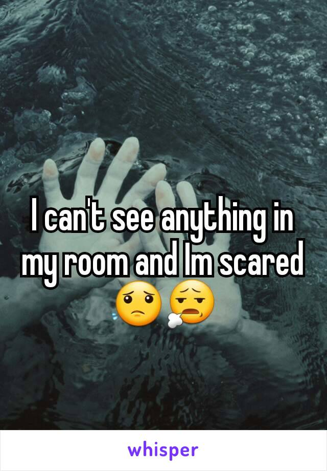 I can't see anything in my room and Im scared😟😧
