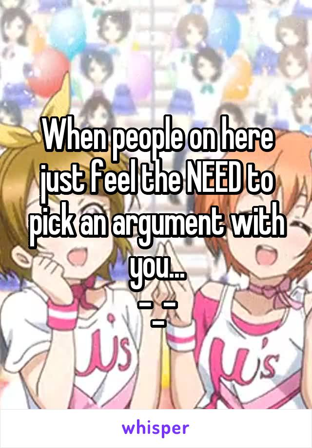 When people on here just feel the NEED to pick an argument with you... -_-