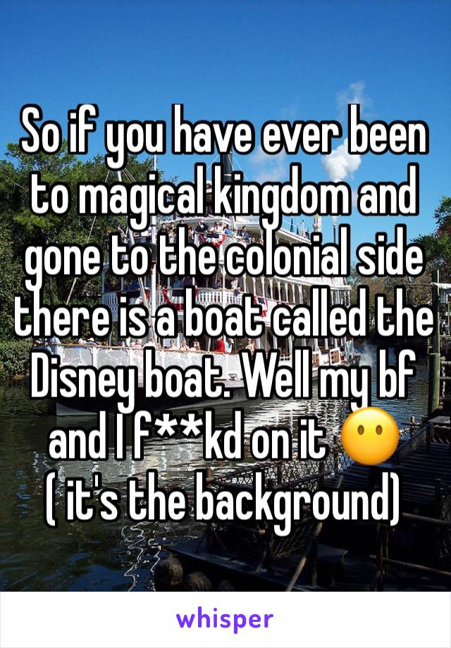 So if you have ever been to magical kingdom and gone to the colonial side there is a boat called the Disney boat. Well my bf and I f**kd on it 😶 ( it's the background)