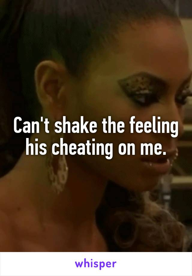 Can't shake the feeling his cheating on me.