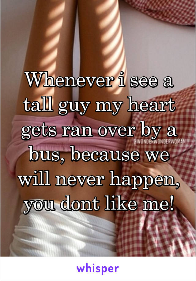 Whenever i see a tall guy my heart gets ran over by a bus, because we will never happen, you dont like me!