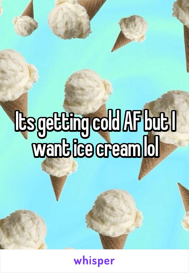 Its getting cold AF but I want ice cream lol