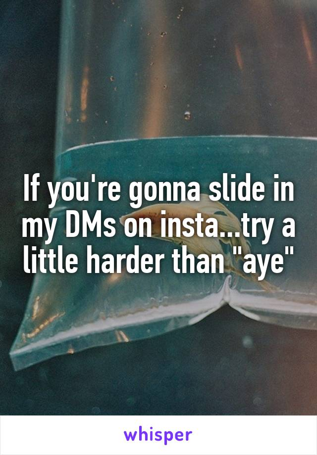 """If you're gonna slide in my DMs on insta...try a little harder than """"aye"""""""