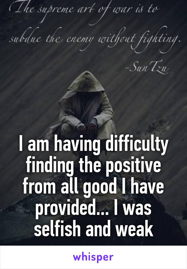 I am having difficulty finding the positive from all good I have provided... I was selfish and weak