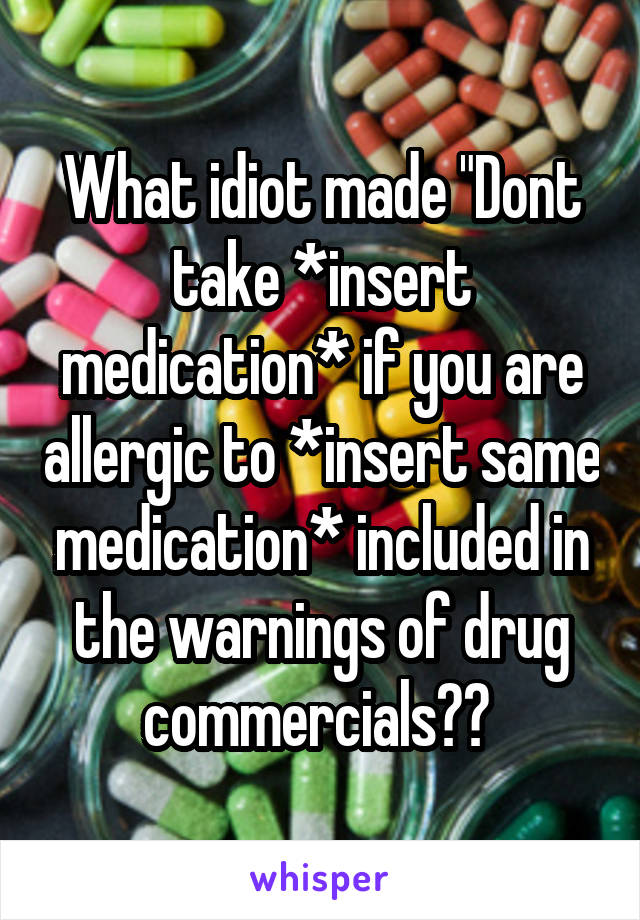 """What idiot made """"Dont take *insert medication* if you are allergic to *insert same medication* included in the warnings of drug commercials??"""