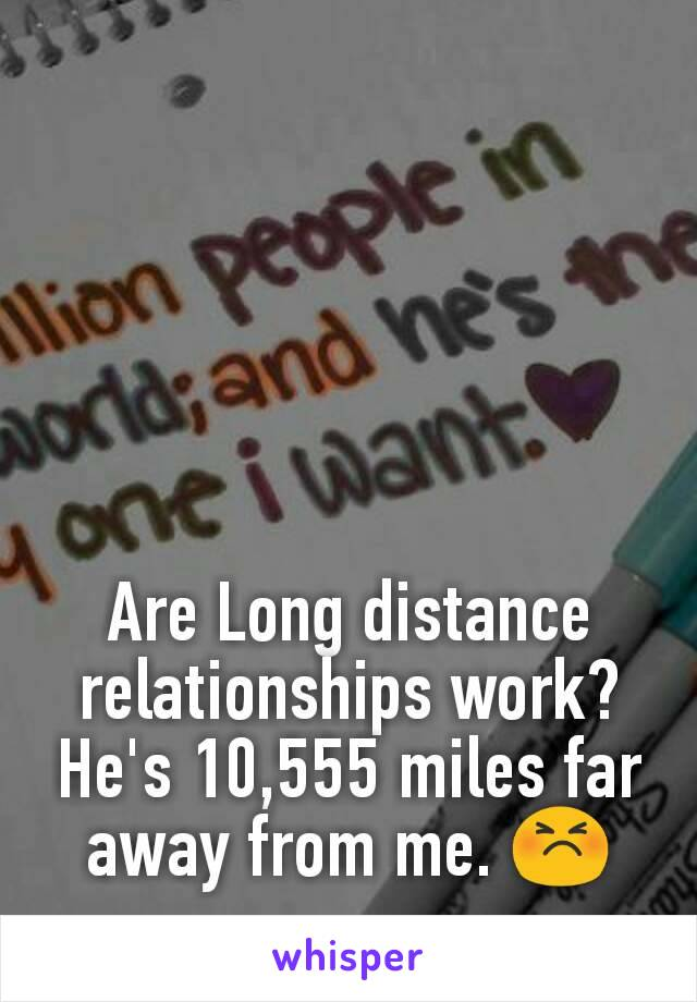 Are Long distance relationships work? He's 10,555 miles far away from me. 😣