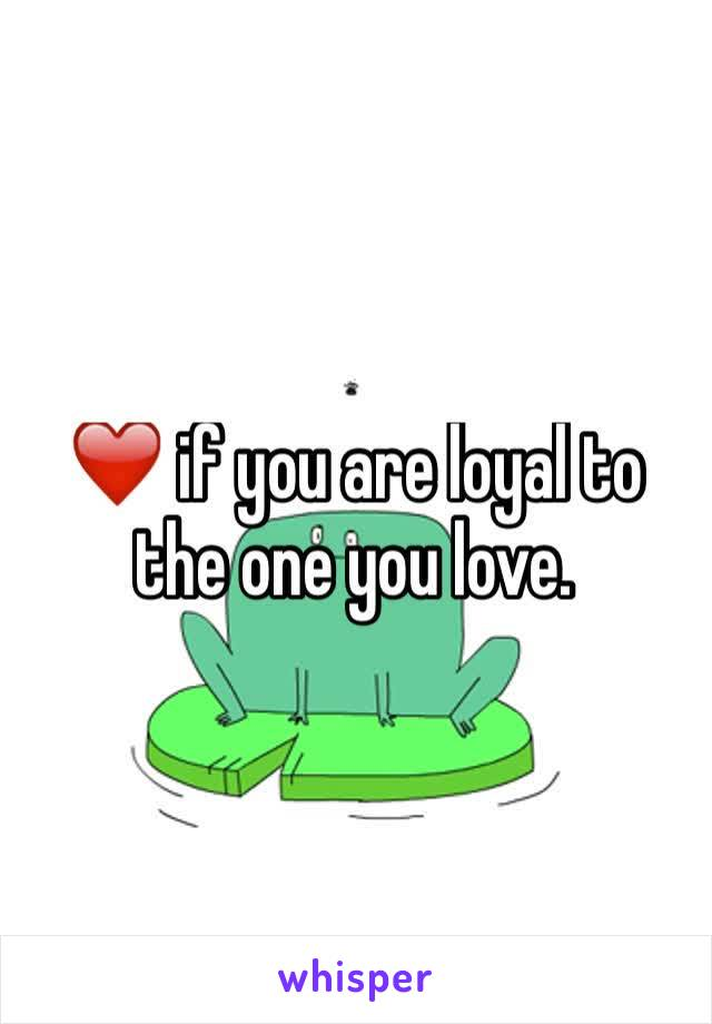 ❤️ if you are loyal to the one you love.