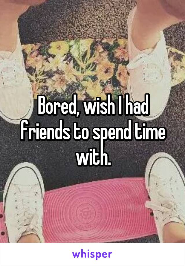 Bored, wish I had friends to spend time with.