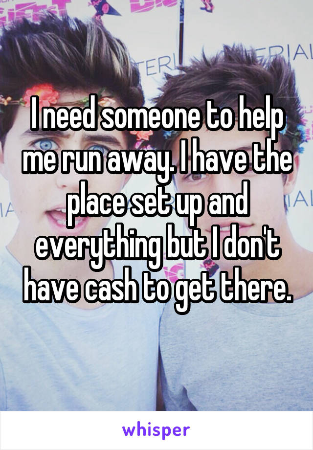 I need someone to help me run away. I have the place set up and everything but I don't have cash to get there.
