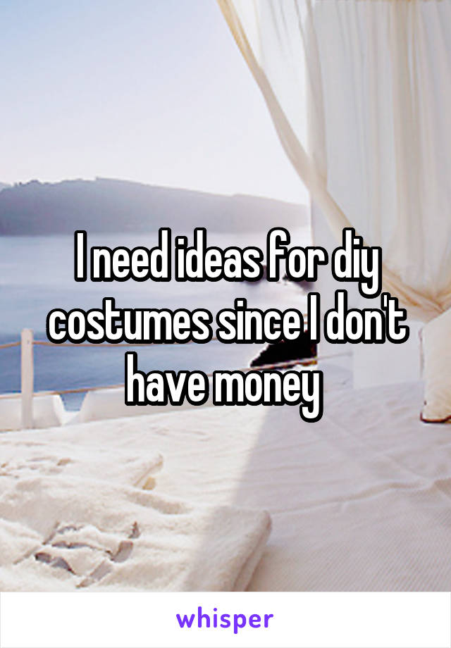 I need ideas for diy costumes since I don't have money
