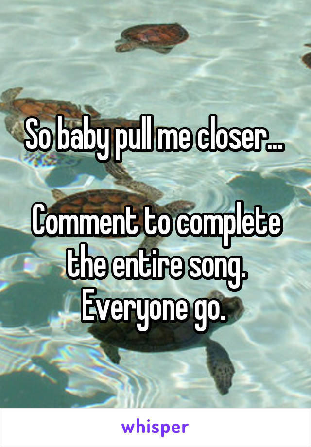 So baby pull me closer...   Comment to complete the entire song. Everyone go.