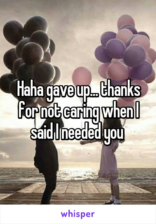 Haha gave up... thanks for not caring when I said I needed you