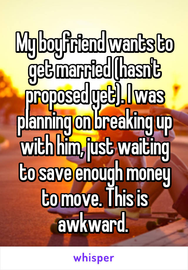 My boyfriend wants to get married (hasn't proposed yet). I was planning on breaking up with him, just waiting to save enough money to move. This is awkward.