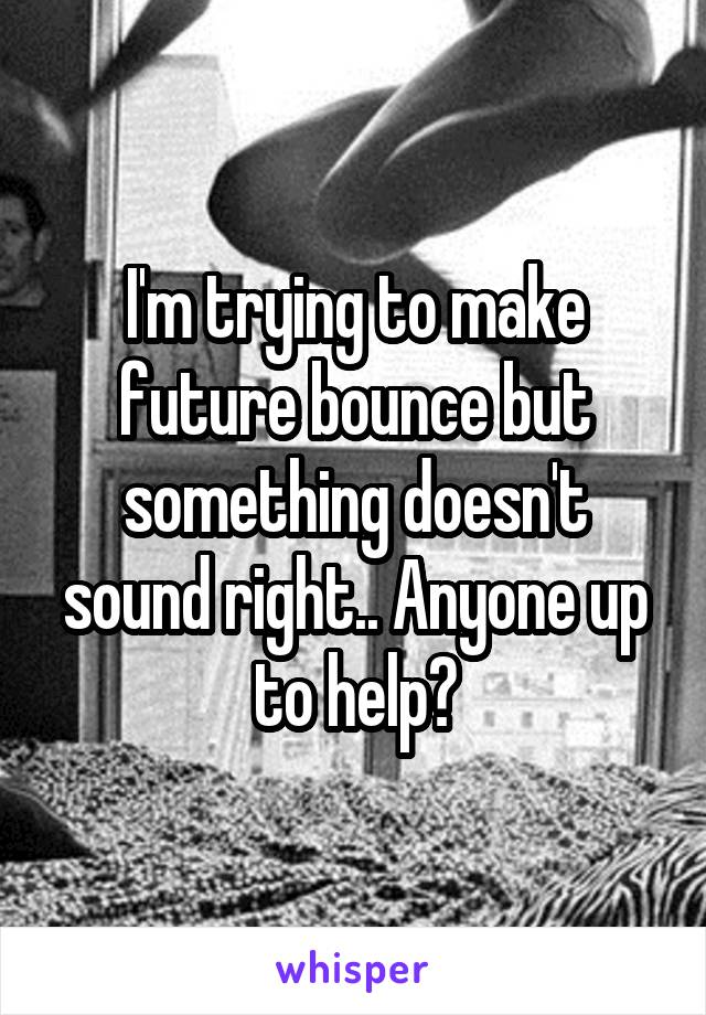 I'm trying to make future bounce but something doesn't sound right.. Anyone up to help?