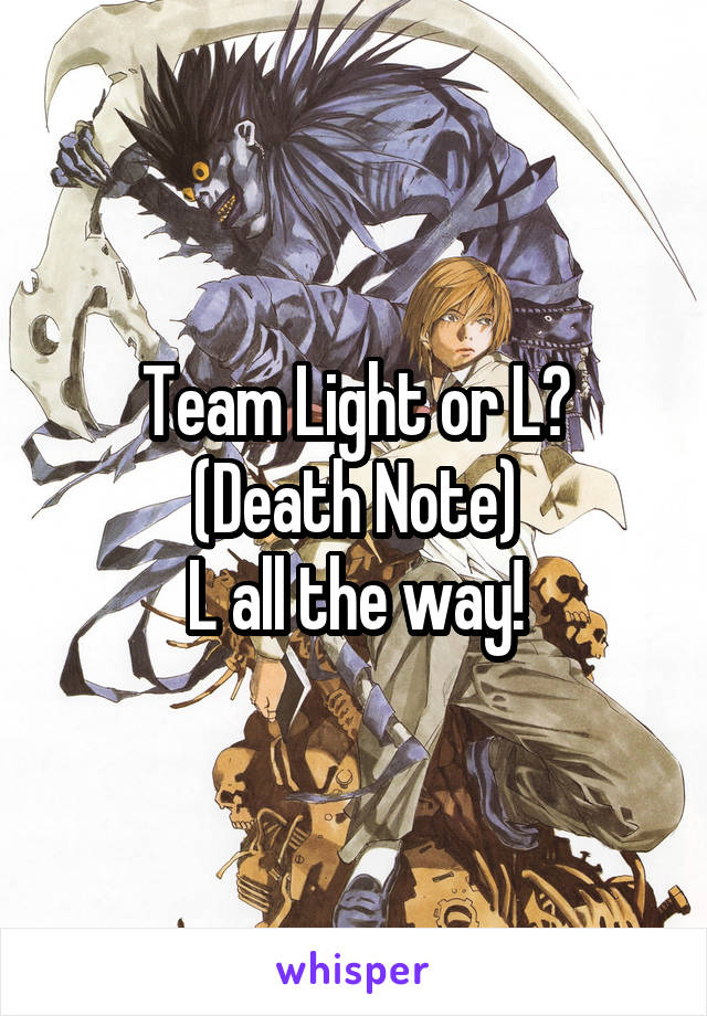 Team Light or L? (Death Note) L all the way!