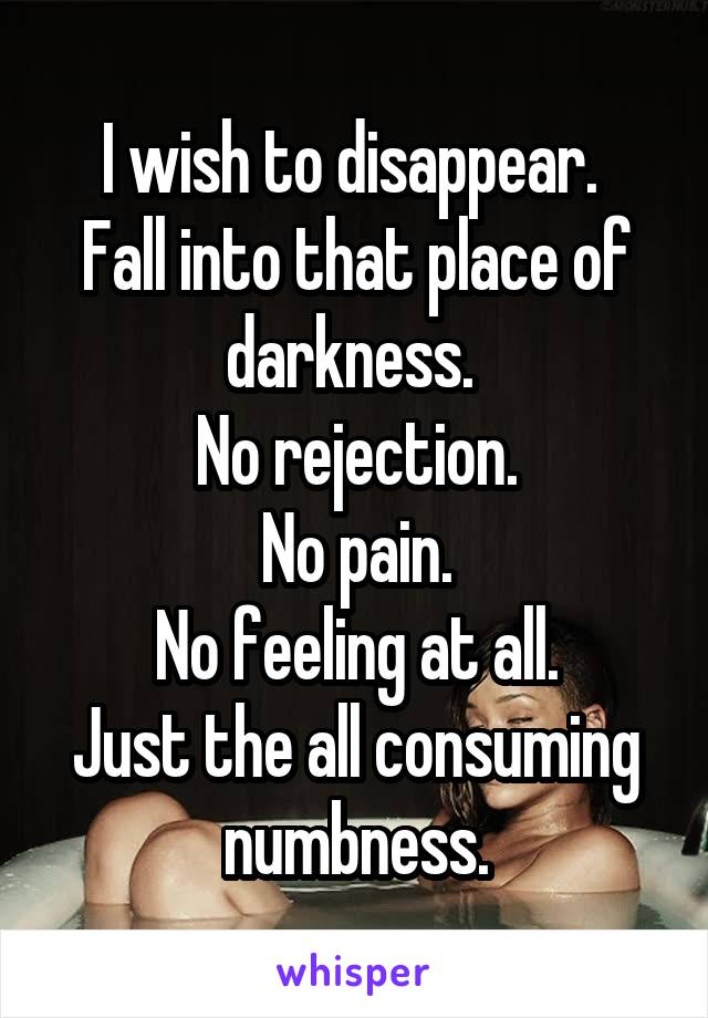 I wish to disappear.  Fall into that place of darkness.  No rejection. No pain. No feeling at all. Just the all consuming numbness.