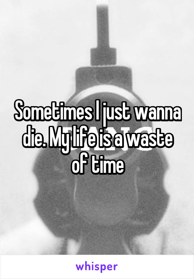 Sometimes I just wanna die. My life is a waste of time