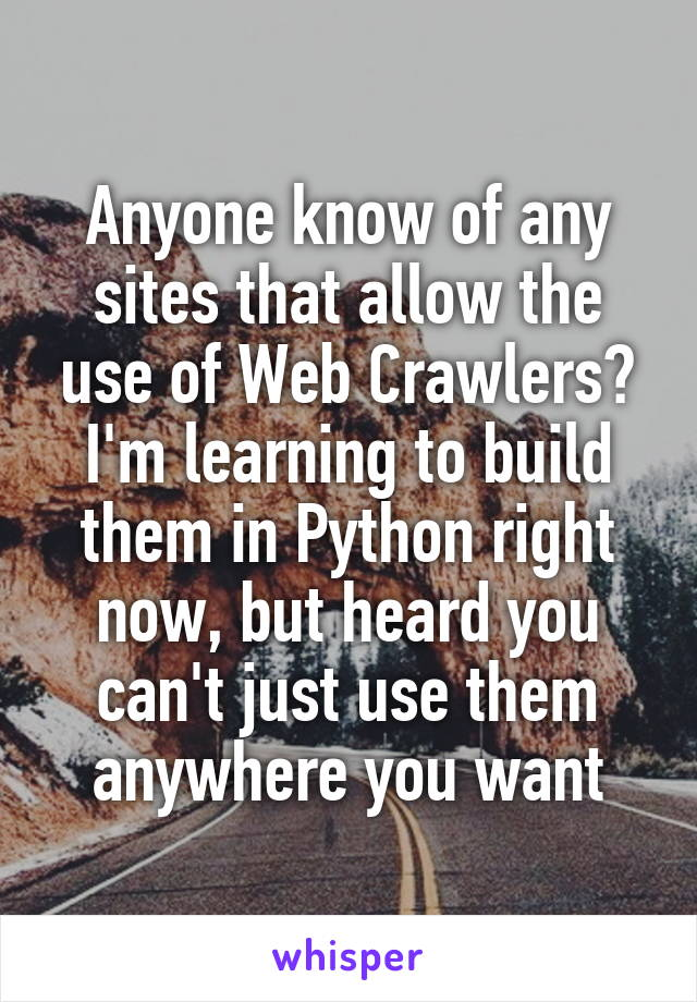 Anyone know of any sites that allow the use of Web Crawlers? I'm learning to build them in Python right now, but heard you can't just use them anywhere you want