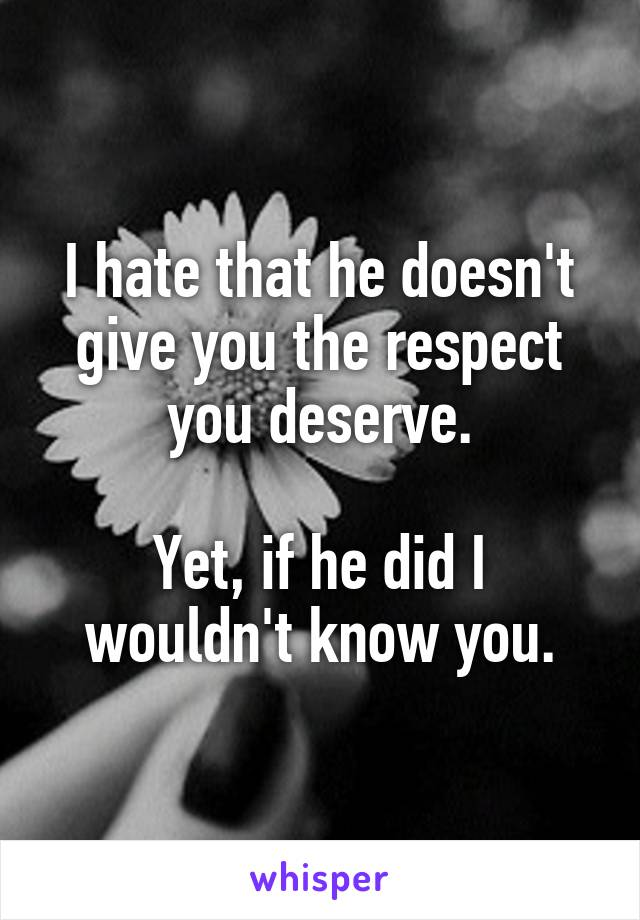 I hate that he doesn't give you the respect you deserve.  Yet, if he did I wouldn't know you.