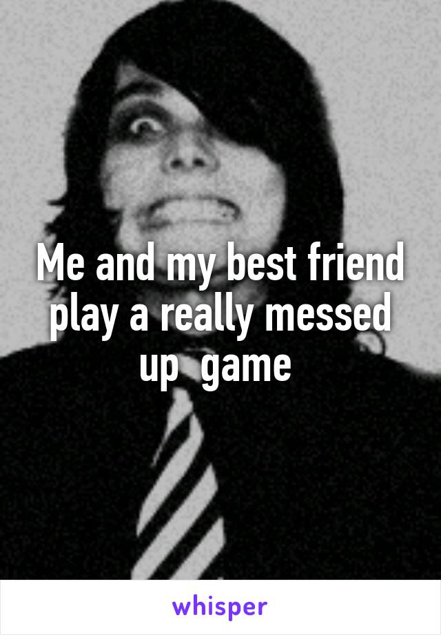 Me and my best friend play a really messed up  game