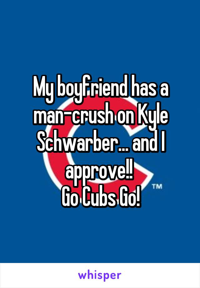 My boyfriend has a man-crush on Kyle Schwarber... and I approve!!  Go Cubs Go!