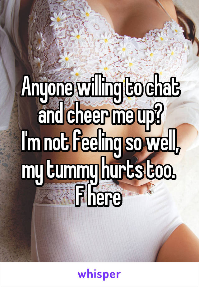 Anyone willing to chat and cheer me up? I'm not feeling so well, my tummy hurts too.  F here