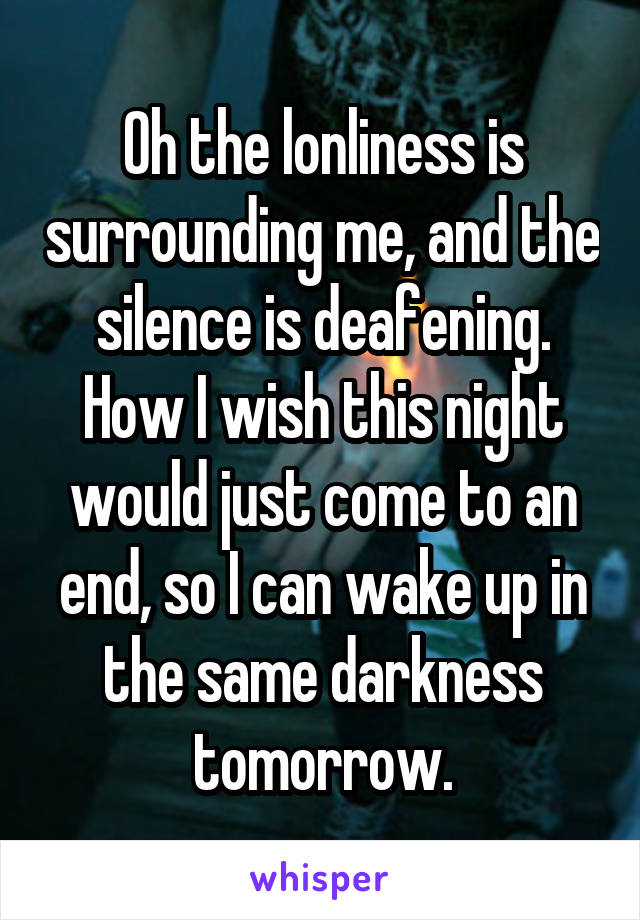Oh the lonliness is surrounding me, and the silence is deafening. How I wish this night would just come to an end, so I can wake up in the same darkness tomorrow.