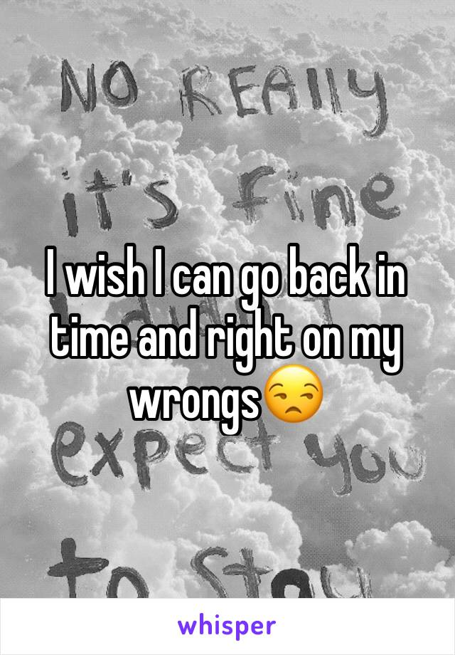 I wish I can go back in time and right on my wrongs😒