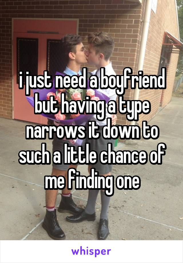 i just need a boyfriend but having a type narrows it down to such a little chance of me finding one