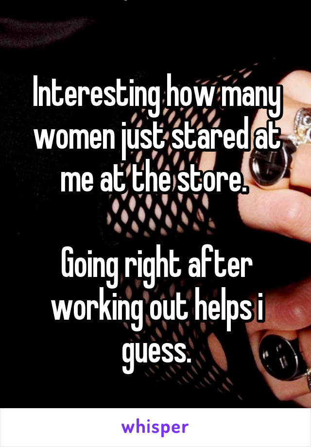 Interesting how many women just stared at me at the store.   Going right after working out helps i guess.