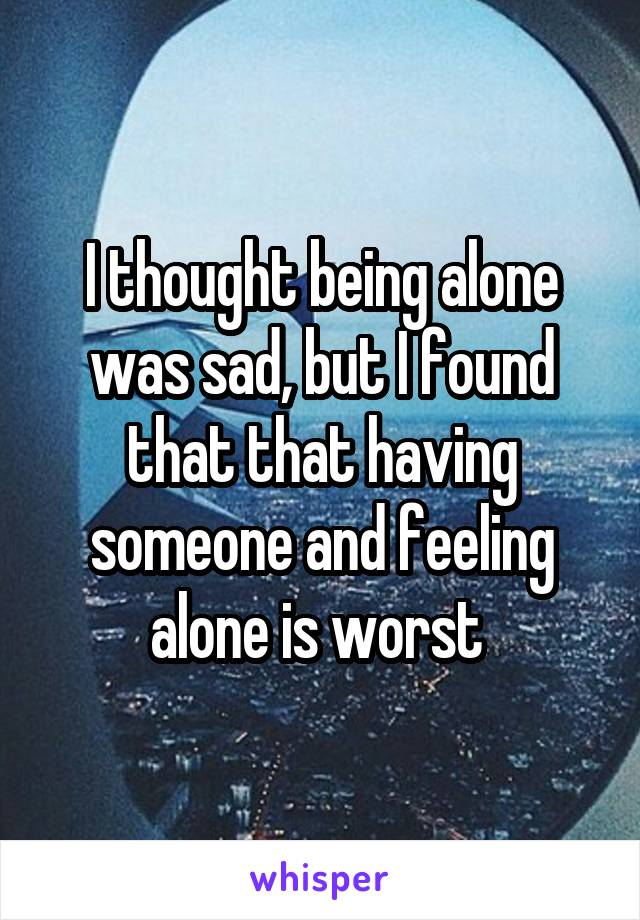 I thought being alone was sad, but I found that that having someone and feeling alone is worst