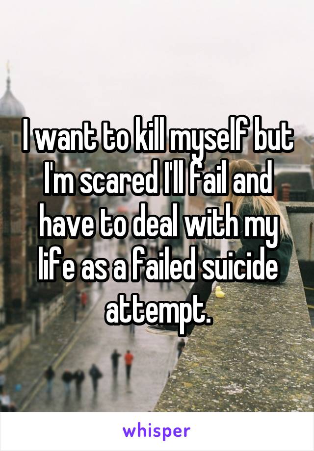 I want to kill myself but I'm scared I'll fail and have to deal with my life as a failed suicide attempt.