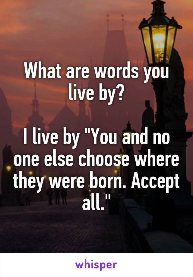 """What are words you live by?  I live by """"You and no one else choose where they were born. Accept all."""""""