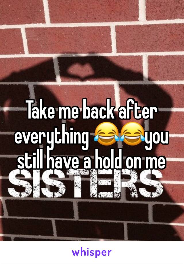 Take me back after everything 😂😂you still have a hold on me