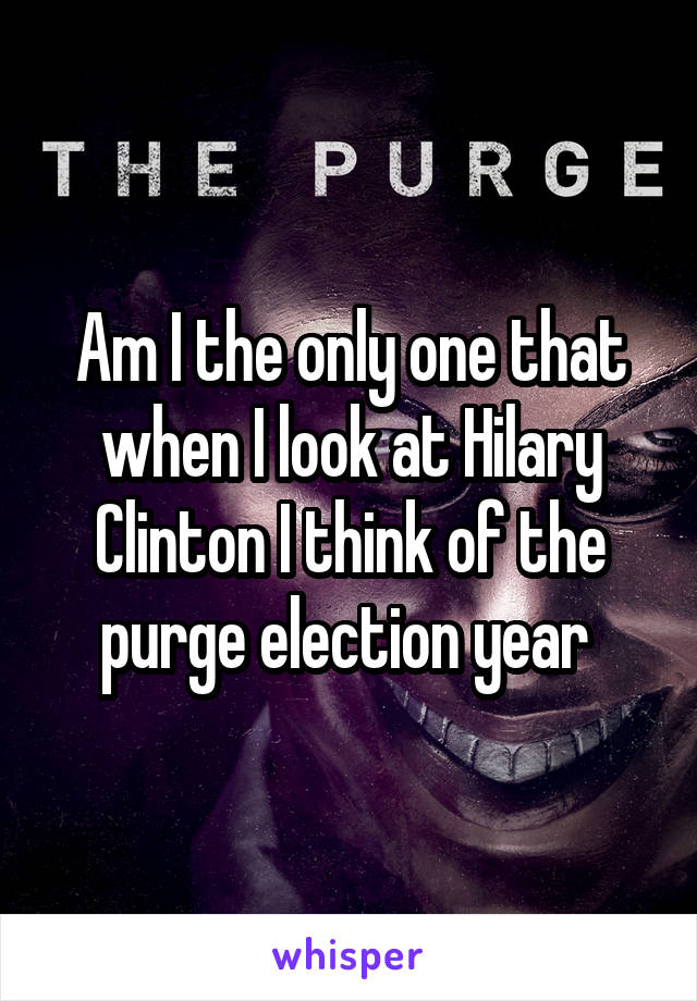 Am I the only one that when I look at Hilary Clinton I think of the purge election year