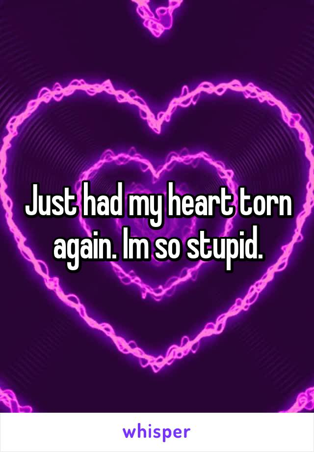 Just had my heart torn again. Im so stupid.