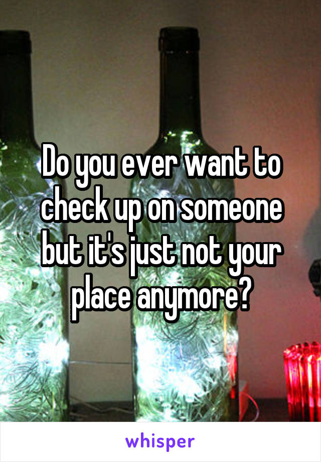 Do you ever want to check up on someone but it's just not your place anymore?