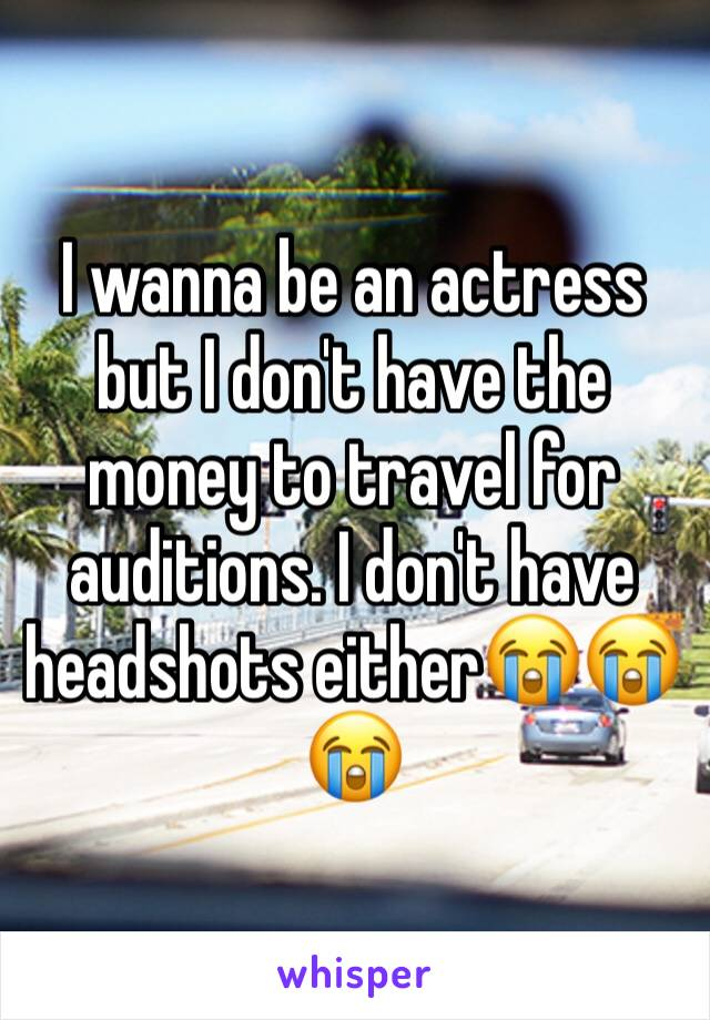 I wanna be an actress but I don't have the money to travel for auditions. I don't have headshots either😭😭😭