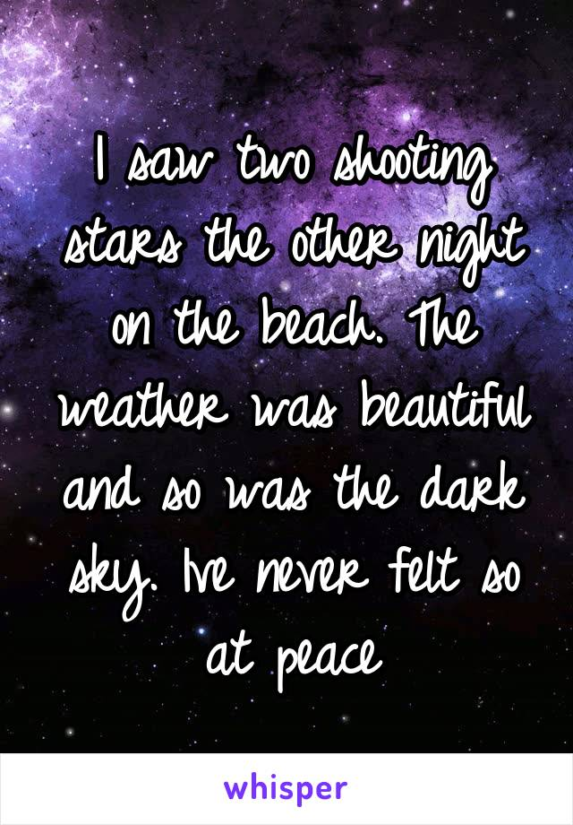 I saw two shooting stars the other night on the beach. The weather was beautiful and so was the dark sky. Ive never felt so at peace