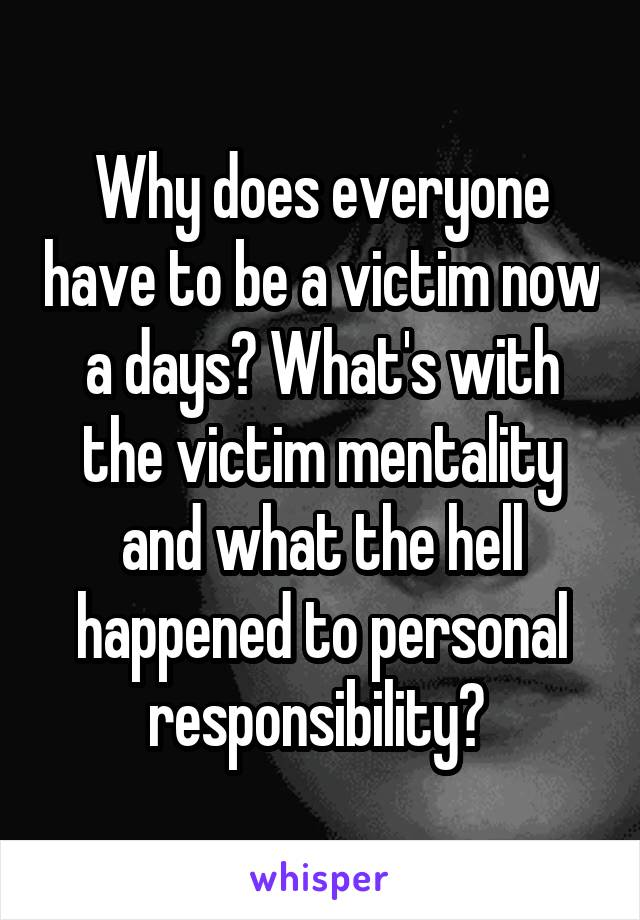 Why does everyone have to be a victim now a days? What's with the victim mentality and what the hell happened to personal responsibility?