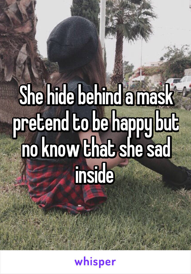 She hide behind a mask pretend to be happy but no know that she sad inside