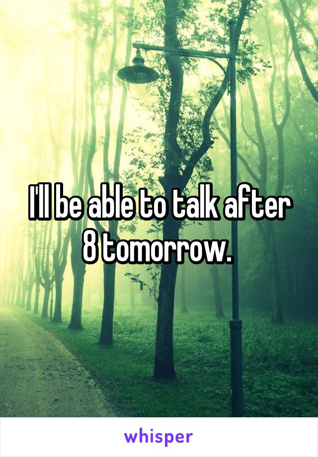 I'll be able to talk after 8 tomorrow.