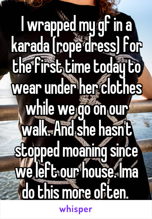 I wrapped my gf in a karada (rope dress) for the first time today to wear under her clothes while we go on our walk. And she hasn't stopped moaning since we left our house. Ima do this more often.