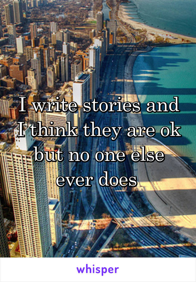 I write stories and I think they are ok but no one else ever does