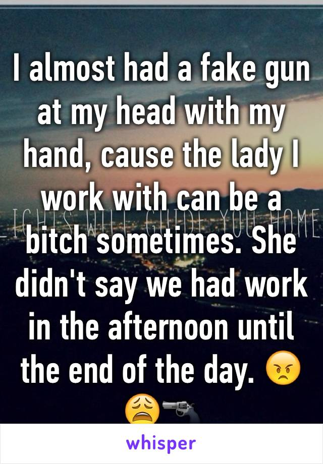 I almost had a fake gun at my head with my hand, cause the lady I work with can be a bitch sometimes. She didn't say we had work in the afternoon until the end of the day. 😠😩🔫